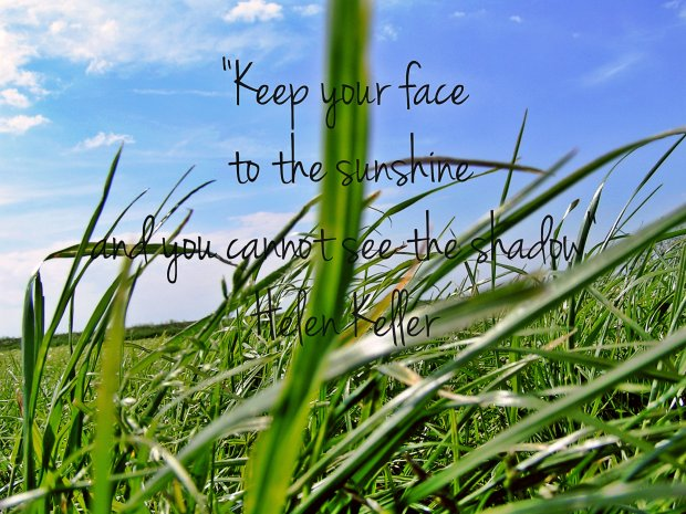 """Keep your face to the sunshine and you cannot see the shadow."" - Helen Keller"
